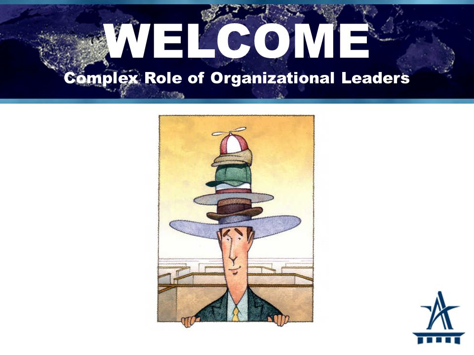 WELCOME Complex Role of Organizational Leaders