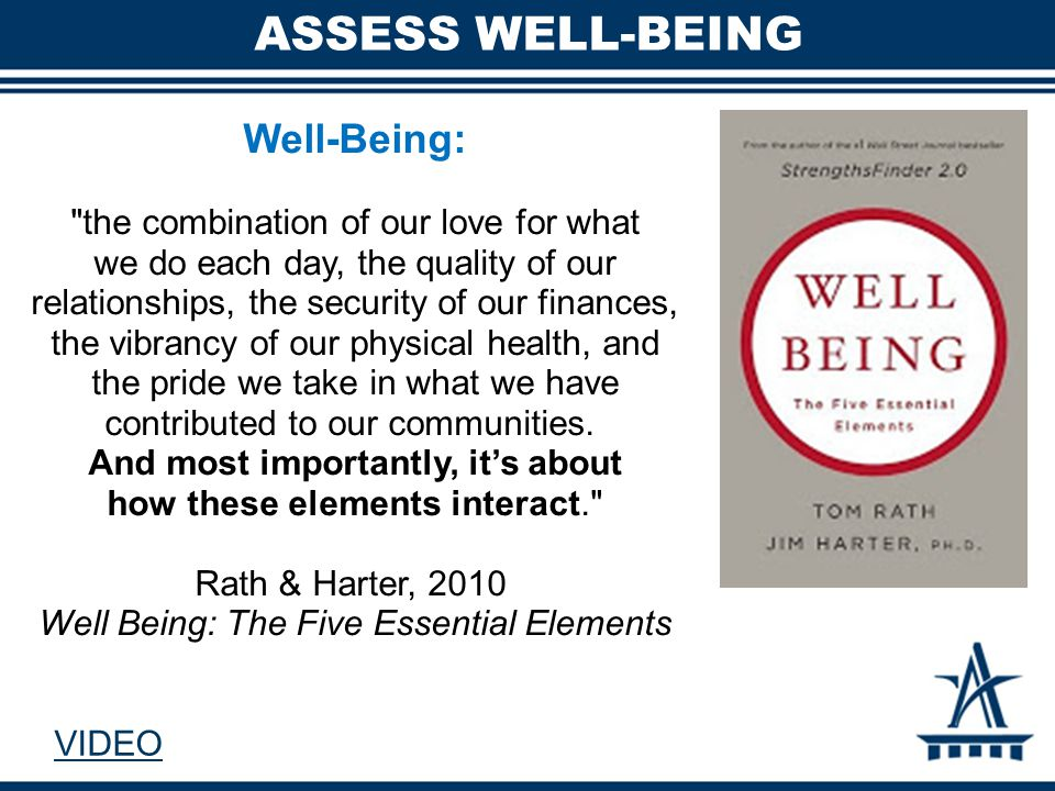 ASSESS WELL-BEING Well-Being: the combination of our love for what we do each day, the quality of our relationships, the security of our finances, the vibrancy of our physical health, and the pride we take in what we have contributed to our communities.