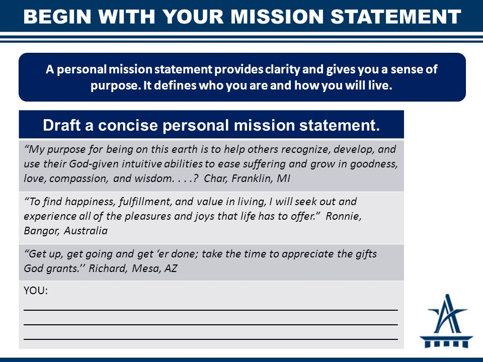 BEGIN WITH YOUR MISSION STATEMENT A personal mission statement provides clarity and gives you a sense of purpose.