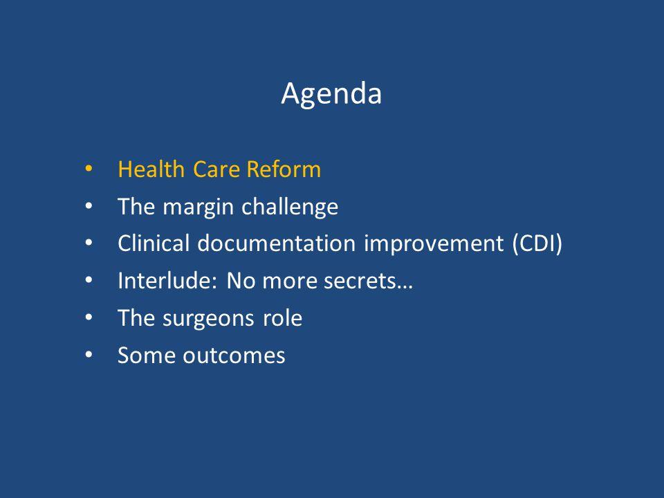 Agenda Health Care Reform The margin challenge Clinical documentation improvement (CDI) Interlude: No more secrets… The surgeons role Some outcomes