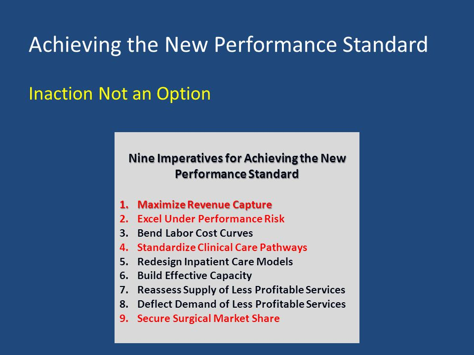 Achieving the New Performance Standard Inaction Not an Option Nine Imperatives for Achieving the New Performance Standard 1.Maximize Revenue Capture 2.Excel Under Performance Risk 3.Bend Labor Cost Curves 4.Standardize Clinical Care Pathways 5.Redesign Inpatient Care Models 6.Build Effective Capacity 7.Reassess Supply of Less Profitable Services 8.Deflect Demand of Less Profitable Services 9.Secure Surgical Market Share