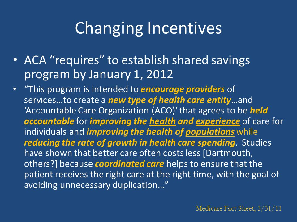 Changing Incentives ACA requires to establish shared savings program by January 1, 2012 This program is intended to encourage providers of services…to create a new type of health care entity…and 'Accountable Care Organization (ACO)' that agrees to be held accountable for improving the health and experience of care for individuals and improving the health of populations while reducing the rate of growth in health care spending.