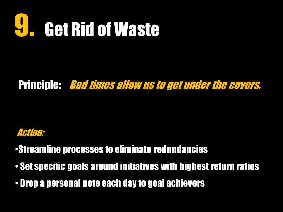 9. Get Rid of Waste Principle: Bad times allow us to get under the covers.