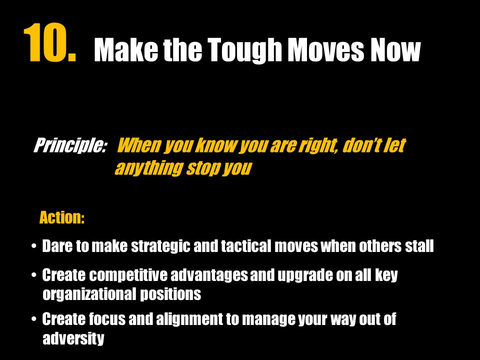 Principle: When you know you are right, don't let anything stop you Action: Dare to make strategic and tactical moves when others stall Create competitive advantages and upgrade on all key organizational positions Create focus and alignment to manage your way out of adversity 10.