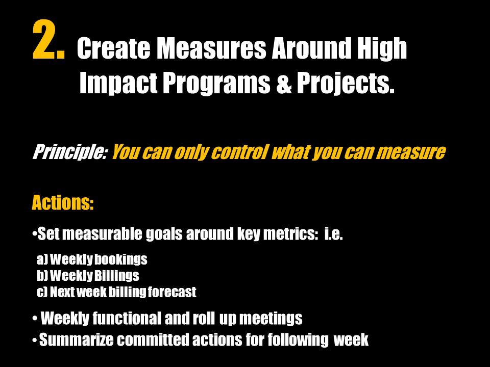 Actions: Set measurable goals around key metrics: i.e. a) Weekly bookings b) Weekly Billings c) Next week billing forecast Weekly functional and roll