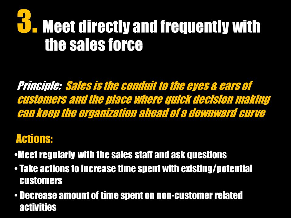 Principle: Sales is the conduit to the eyes & ears of customers and the place where quick decision making can keep the organization ahead of a downward curve Actions: Meet regularly with the sales staff and ask questions Take actions to increase time spent with existing/potential customers Decrease amount of time spent on non-customer related activities 3.