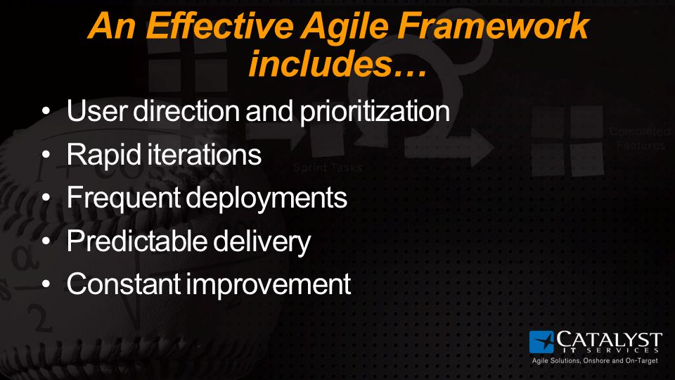 An Effective Agile Framework includes… User direction and prioritization Rapid iterations Frequent deployments Predictable delivery Constant improvement