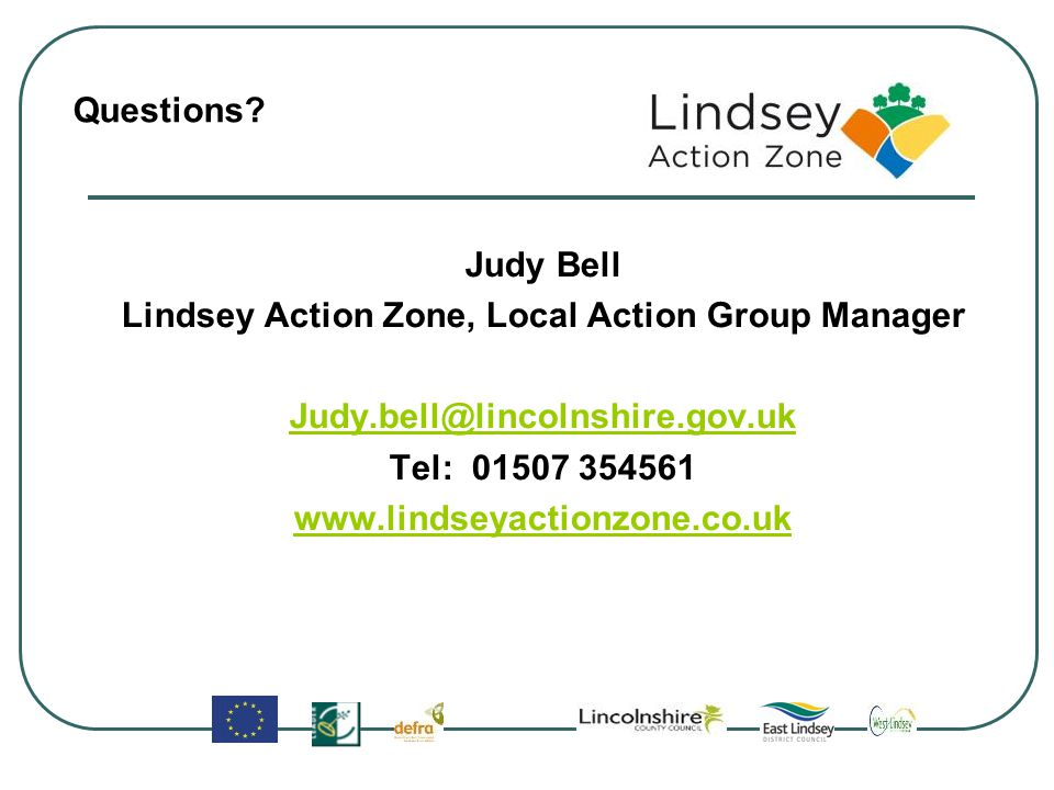 Judy Bell Lindsey Action Zone, Local Action Group Manager Judy.bell@lincolnshire.gov.uk Tel: 01507 354561 www.lindseyactionzone.co.uk Questions?