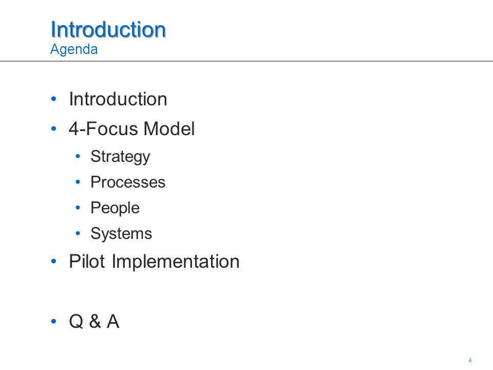 4 4 Introduction Introduction Agenda Introduction 4-Focus Model Strategy Processes People Systems Pilot Implementation Q & A