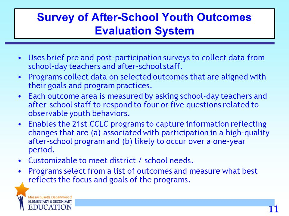 11 Survey of After-School Youth Outcomes Evaluation System Uses brief pre and post-participation surveys to collect data from school-day teachers and