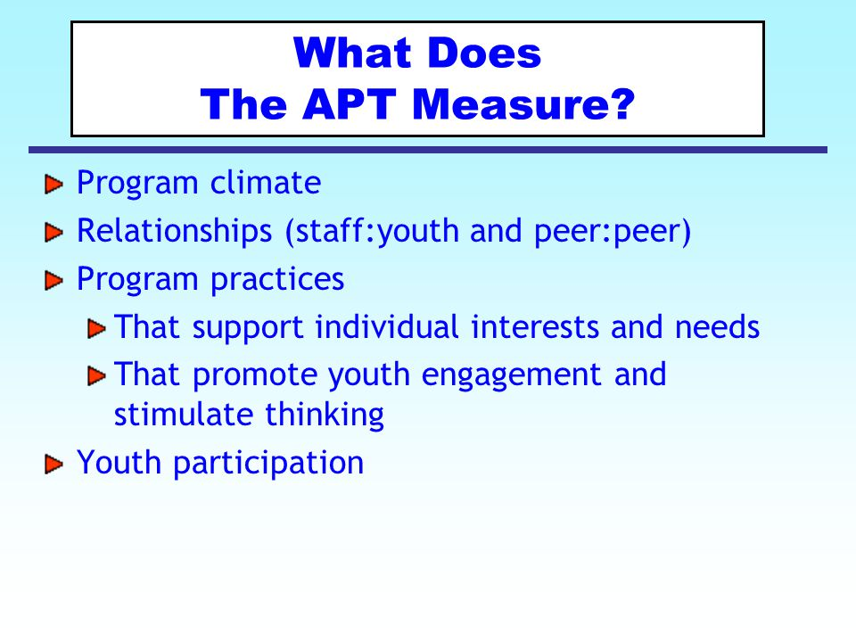 What Does The APT Measure? Program climate Relationships (staff:youth and peer:peer) Program practices That support individual interests and needs Tha