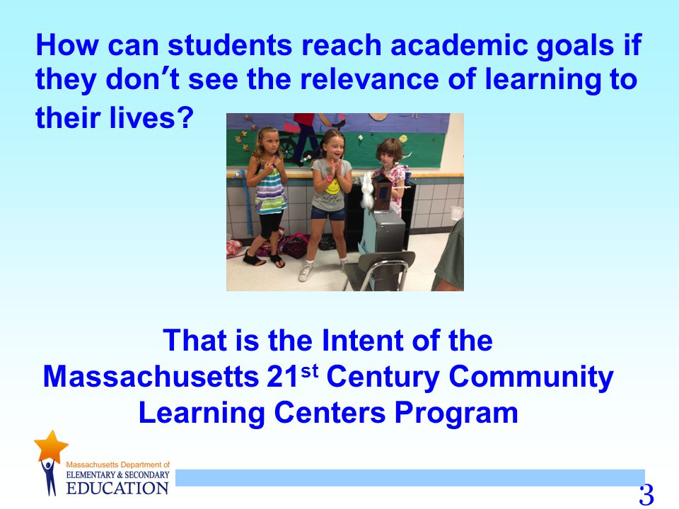 3 How can students reach academic goals if they don't see the relevance of learning to their lives? That is the Intent of the Massachusetts 21 st Cent