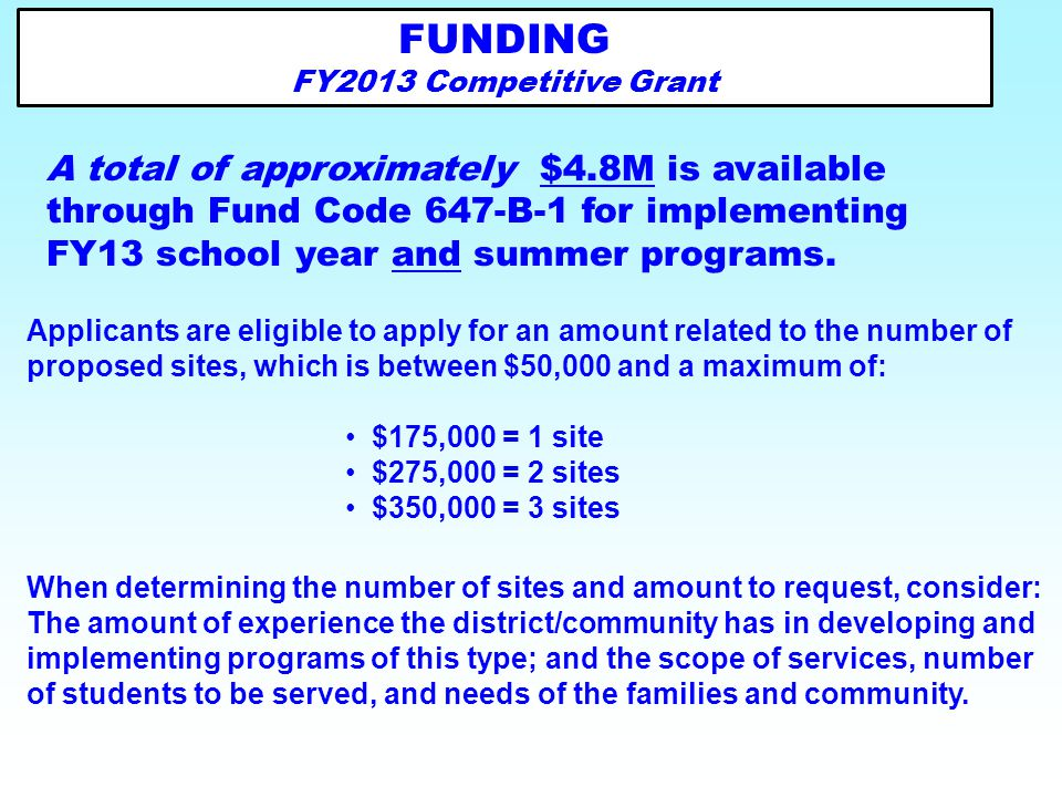 FUNDING FY2013 Competitive Grant A total of approximately $4.8M is available through Fund Code 647-B-1 for implementing FY13 school year and summer pr