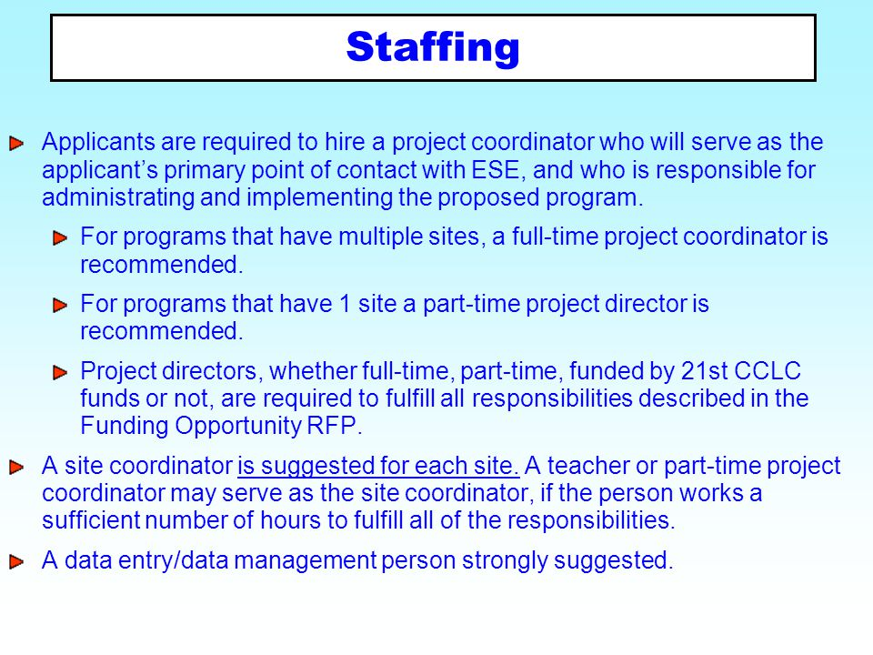 Staffing Applicants are required to hire a project coordinator who will serve as the applicant's primary point of contact with ESE, and who is respons