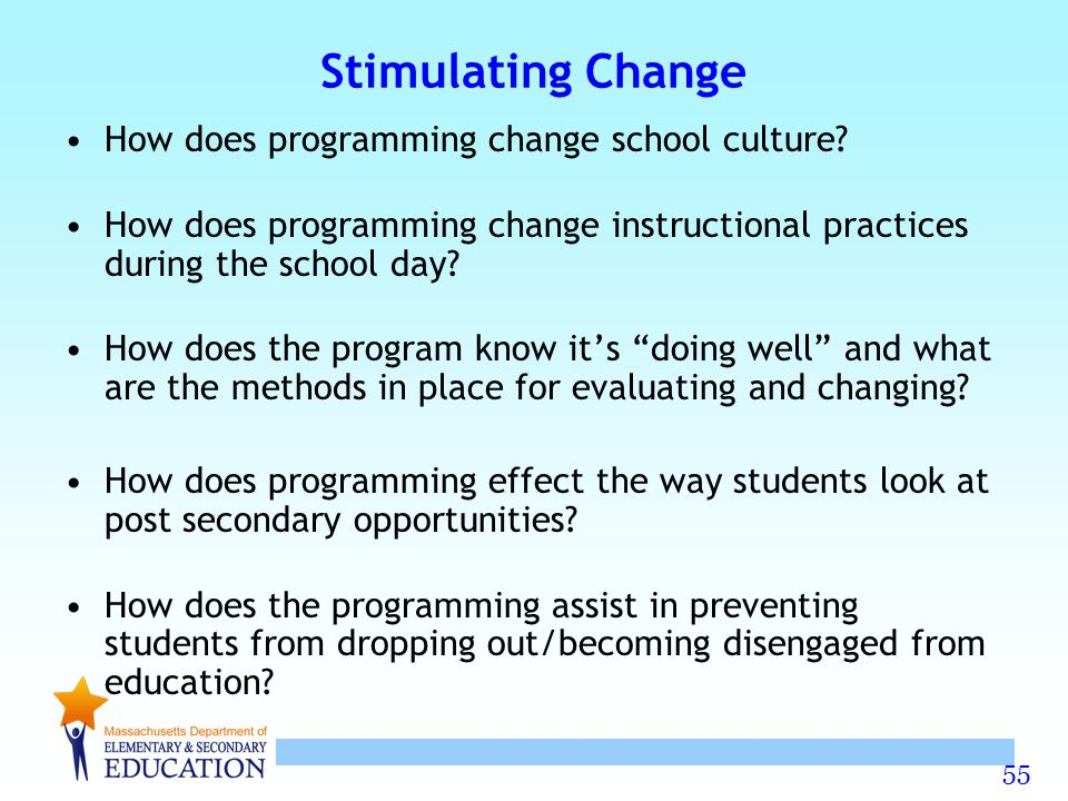 55 Stimulating Change How does programming change school culture? How does programming change instructional practices during the school day? How does