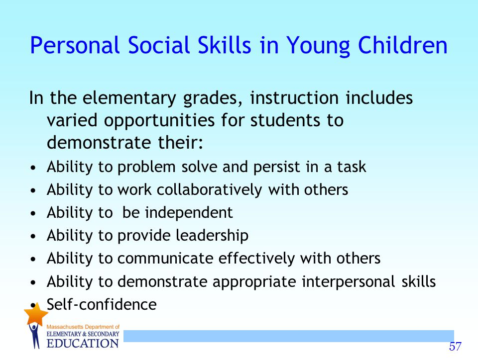 57 Personal Social Skills in Young Children In the elementary grades, instruction includes varied opportunities for students to demonstrate their: Abi