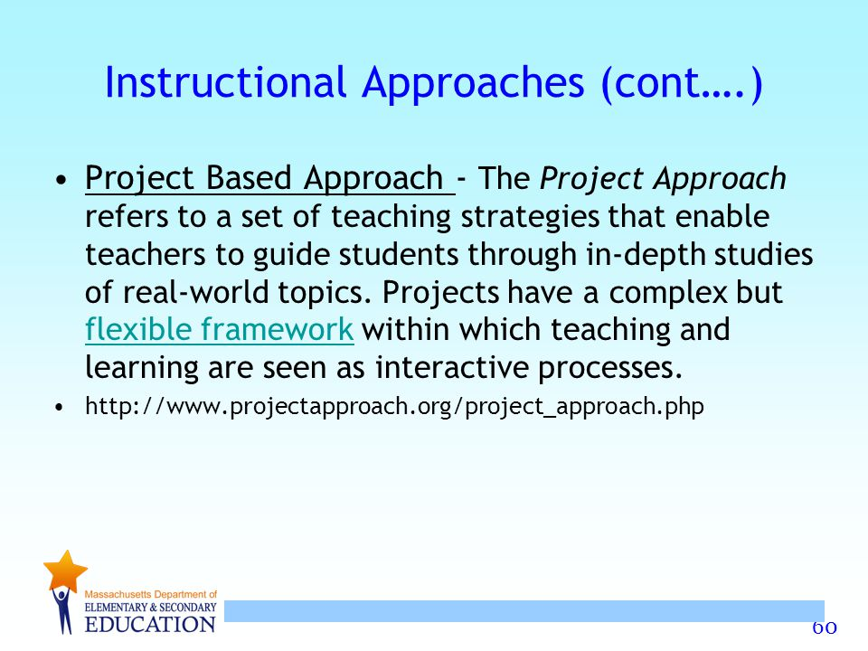 60 Instructional Approaches (cont….) Project Based Approach - The Project Approach refers to a set of teaching strategies that enable teachers to guid