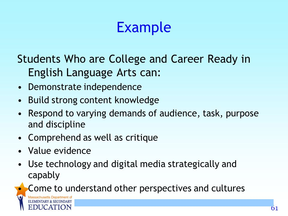 61 Example Students Who are College and Career Ready in English Language Arts can: Demonstrate independence Build strong content knowledge Respond to