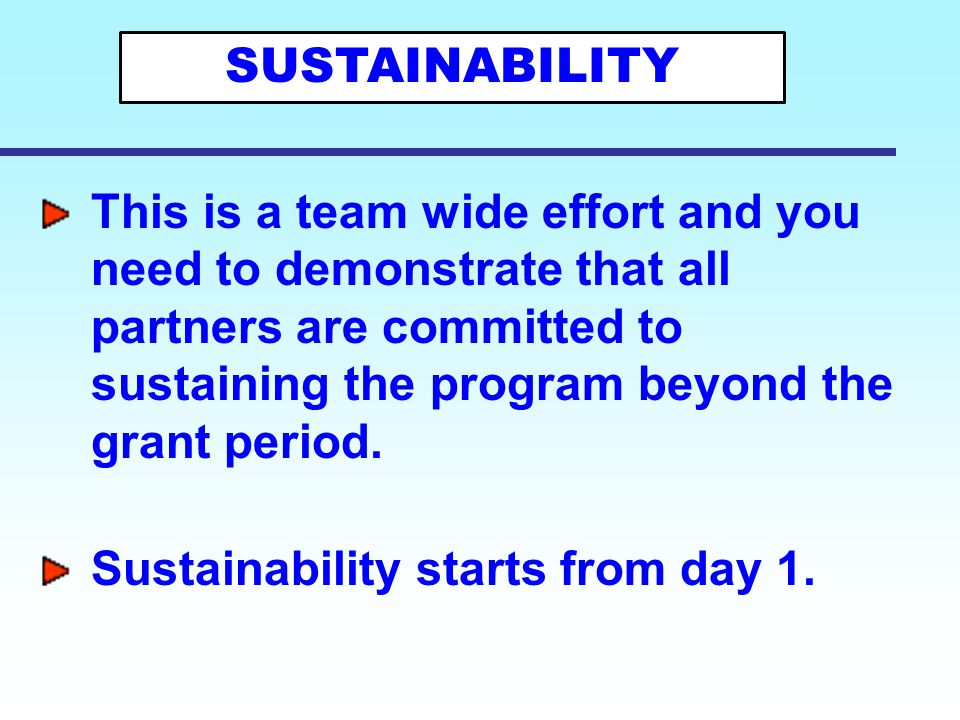 This is a team wide effort and you need to demonstrate that all partners are committed to sustaining the program beyond the grant period. Sustainabili