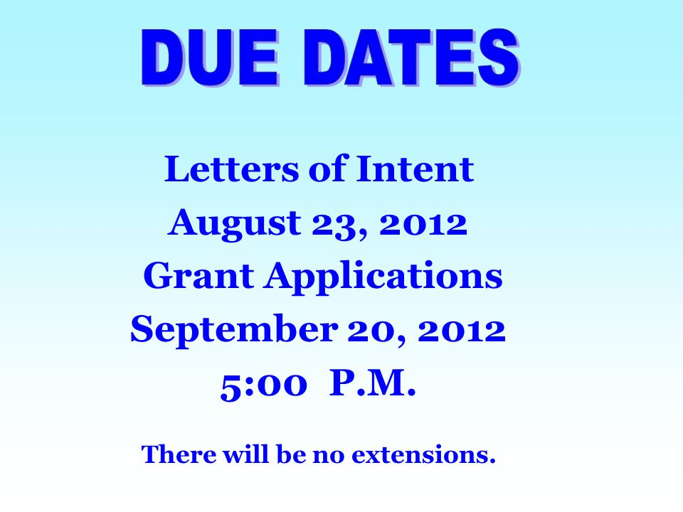Letters of Intent August 23, 2012 Grant Applications September 20, 2012 5:00 P.M. There will be no extensions.