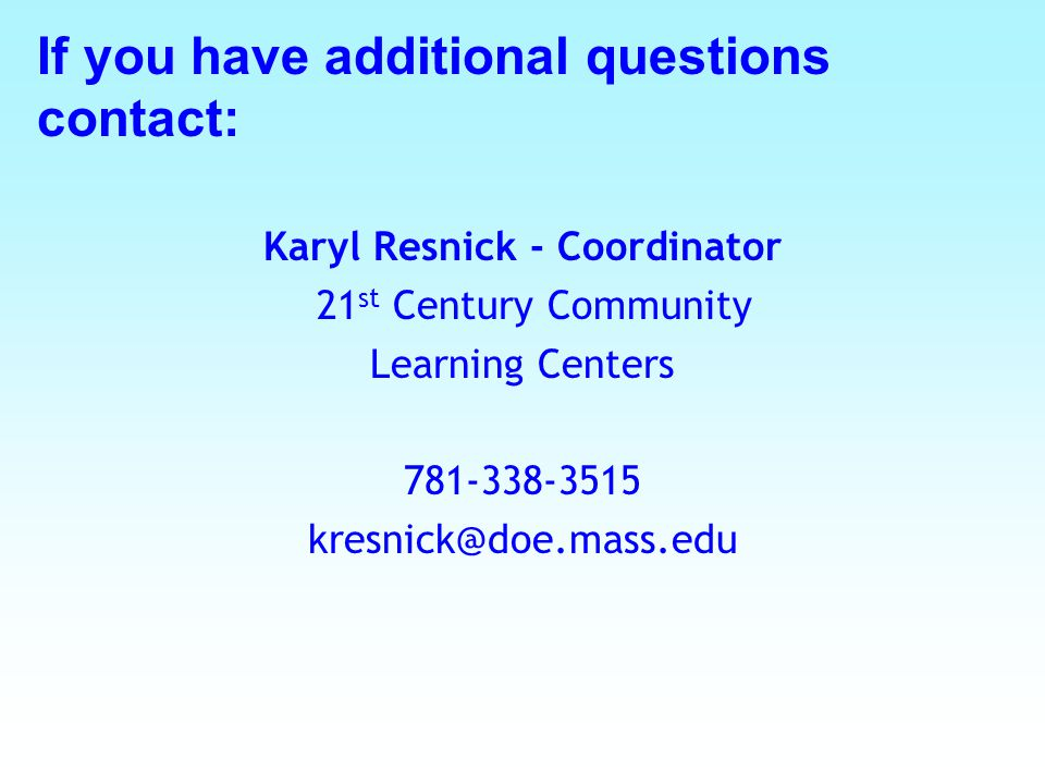 Karyl Resnick - Coordinator 21 st Century Community Learning Centers 781-338-3515 kresnick@doe.mass.edu If you have additional questions contact: