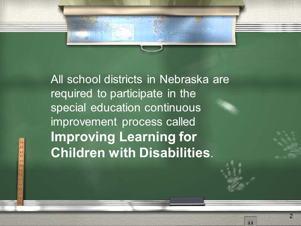 2 All school districts in Nebraska are required to participate in the special education continuous improvement process called Improving Learning for Children with Disabilities.