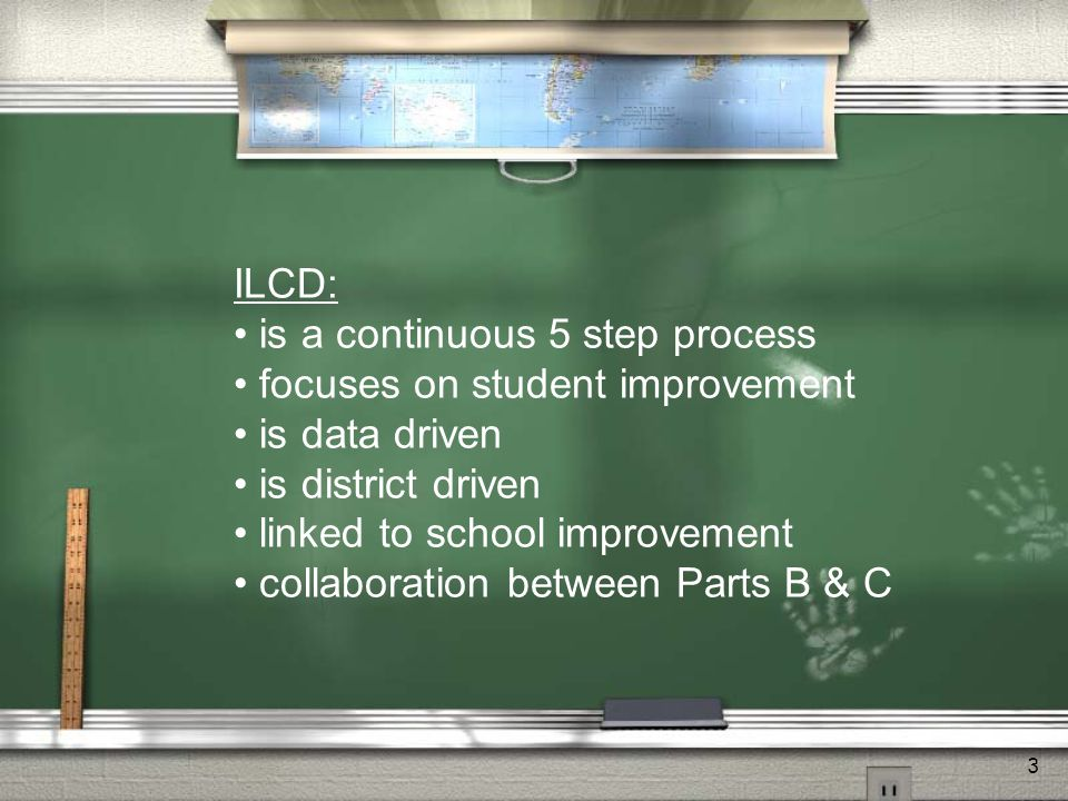 3 ILCD: is a continuous 5 step process focuses on student improvement is data driven is district driven linked to school improvement collaboration between Parts B & C