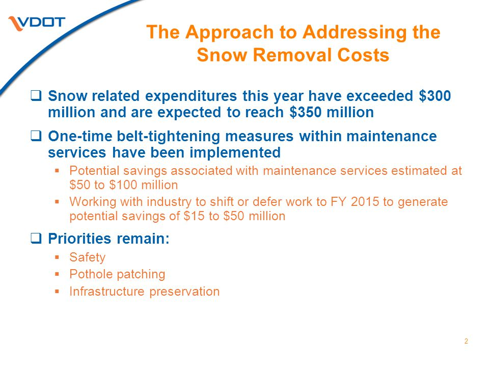 The Approach to Addressing the Snow Removal Costs  Snow related expenditures this year have exceeded $300 million and are expected to reach $350 million  One-time belt-tightening measures within maintenance services have been implemented  Potential savings associated with maintenance services estimated at $50 to $100 million  Working with industry to shift or defer work to FY 2015 to generate potential savings of $15 to $50 million  Priorities remain:  Safety  Pothole patching  Infrastructure preservation 2