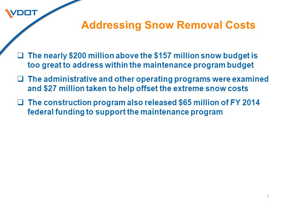 Addressing Snow Removal Costs  The nearly $200 million above the $157 million snow budget is too great to address within the maintenance program budget  The administrative and other operating programs were examined and $27 million taken to help offset the extreme snow costs  The construction program also released $65 million of FY 2014 federal funding to support the maintenance program 3