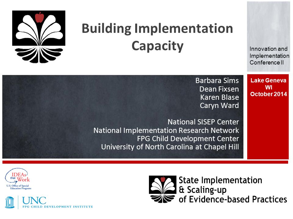 Barbara Sims Dean Fixsen Karen Blase Caryn Ward National SISEP Center National Implementation Research Network FPG Child Development Center University of North Carolina at Chapel Hill Lake Geneva WI October 2014 Building Implementation Capacity Innovation and Implementation Conference II