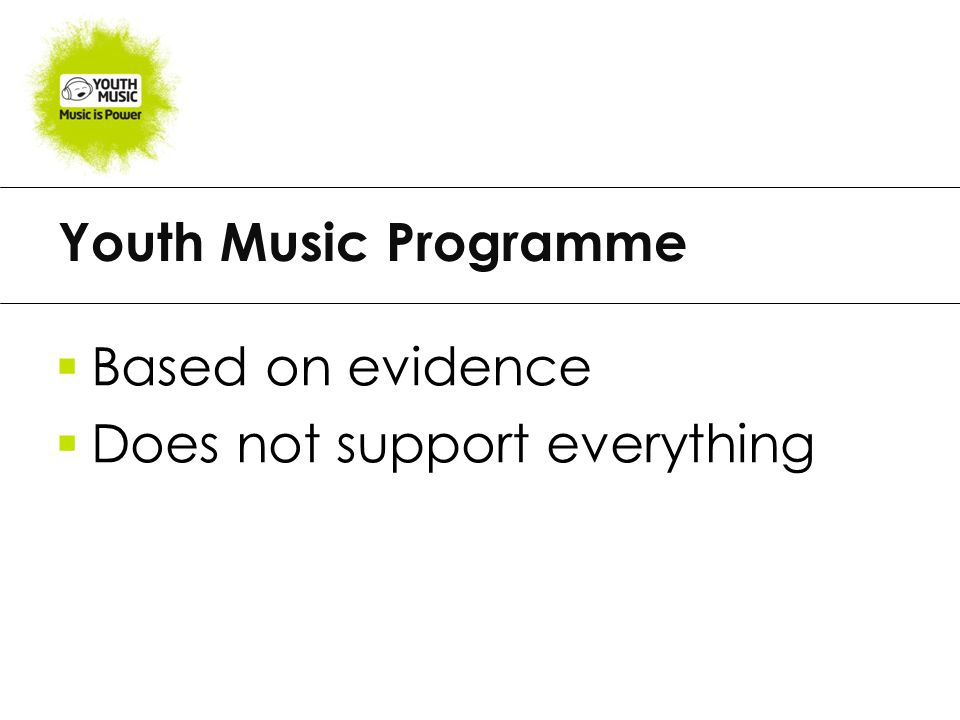 Youth Music Programme  Based on evidence  Does not support everything