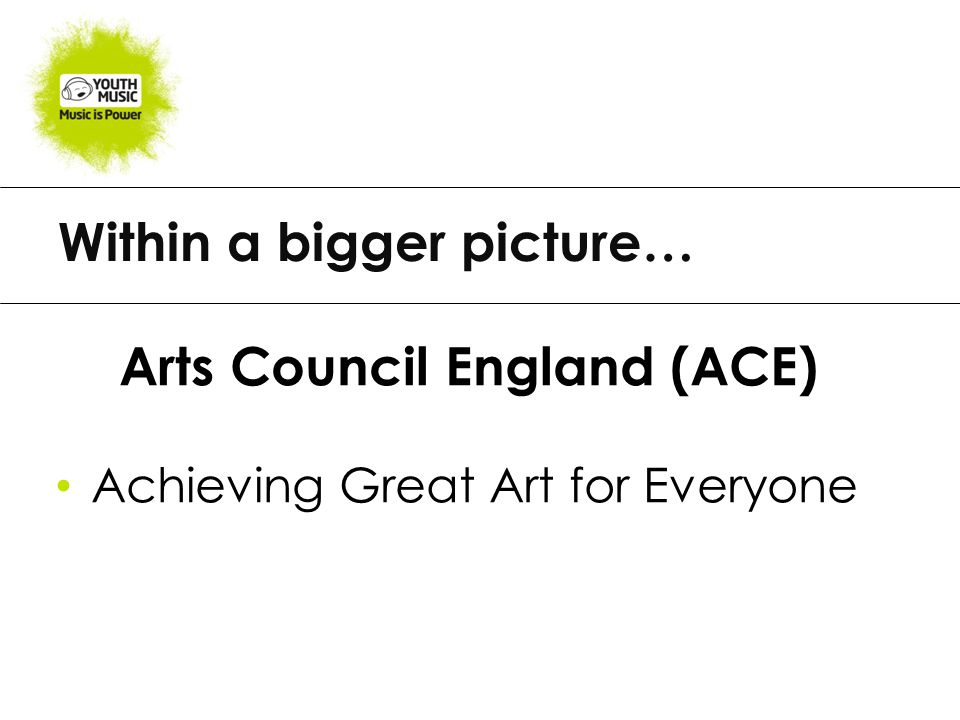 Within a bigger picture… Arts Council England (ACE) Achieving Great Art for Everyone