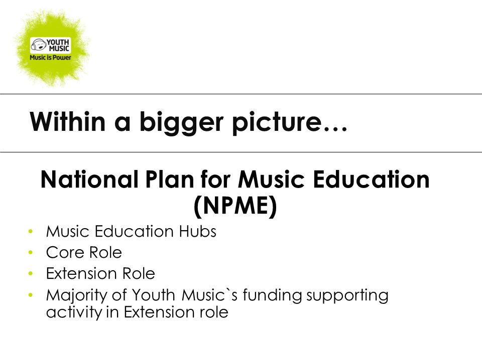 Within a bigger picture… National Plan for Music Education (NPME) Music Education Hubs Core Role Extension Role Majority of Youth Music`s funding supporting activity in Extension role