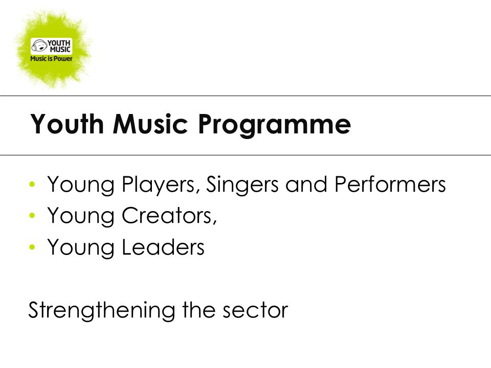 Youth Music Programme Young Players, Singers and Performers Young Creators, Young Leaders Strengthening the sector