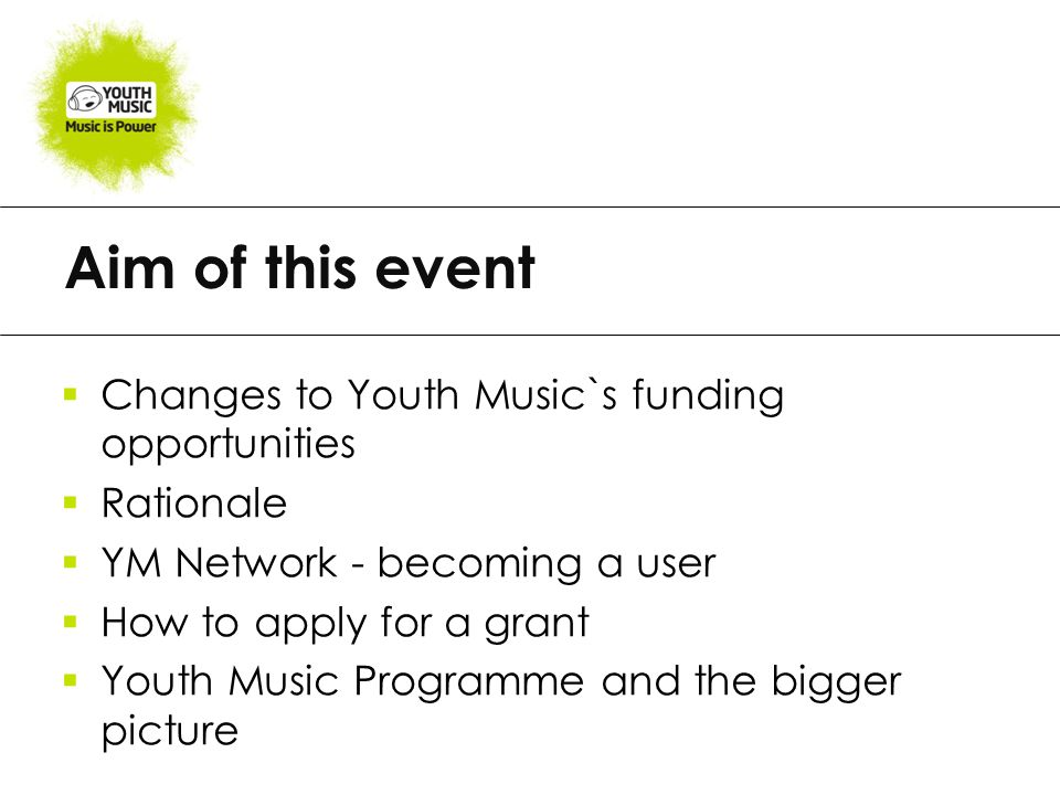 Aim of this event  Changes to Youth Music`s funding opportunities  Rationale  YM Network - becoming a user  How to apply for a grant  Youth Music Programme and the bigger picture