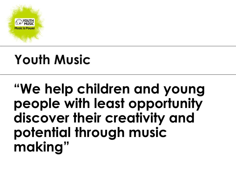 Youth Music We help children and young people with least opportunity discover their creativity and potential through music making