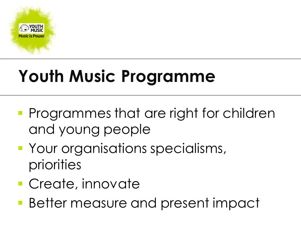 Youth Music Programme  Programmes that are right for children and young people  Your organisations specialisms, priorities  Create, innovate  Better measure and present impact
