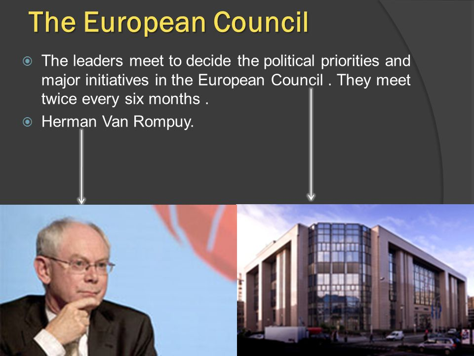 The European Council  The leaders meet to decide the political priorities and major initiatives in the European Council.