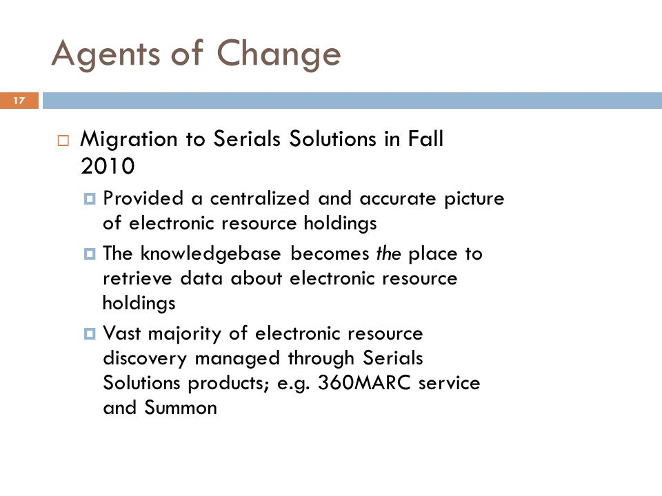 Agents of Change 17  Migration to Serials Solutions in Fall 2010  Provided a centralized and accurate picture of electronic resource holdings  The knowledgebase becomes the place to retrieve data about electronic resource holdings  Vast majority of electronic resource discovery managed through Serials Solutions products; e.g.