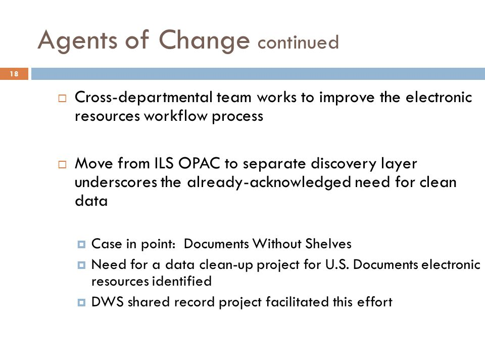 Agents of Change continued 18  Cross-departmental team works to improve the electronic resources workflow process  Move from ILS OPAC to separate discovery layer underscores the already-acknowledged need for clean data  Case in point: Documents Without Shelves  Need for a data clean-up project for U.S.