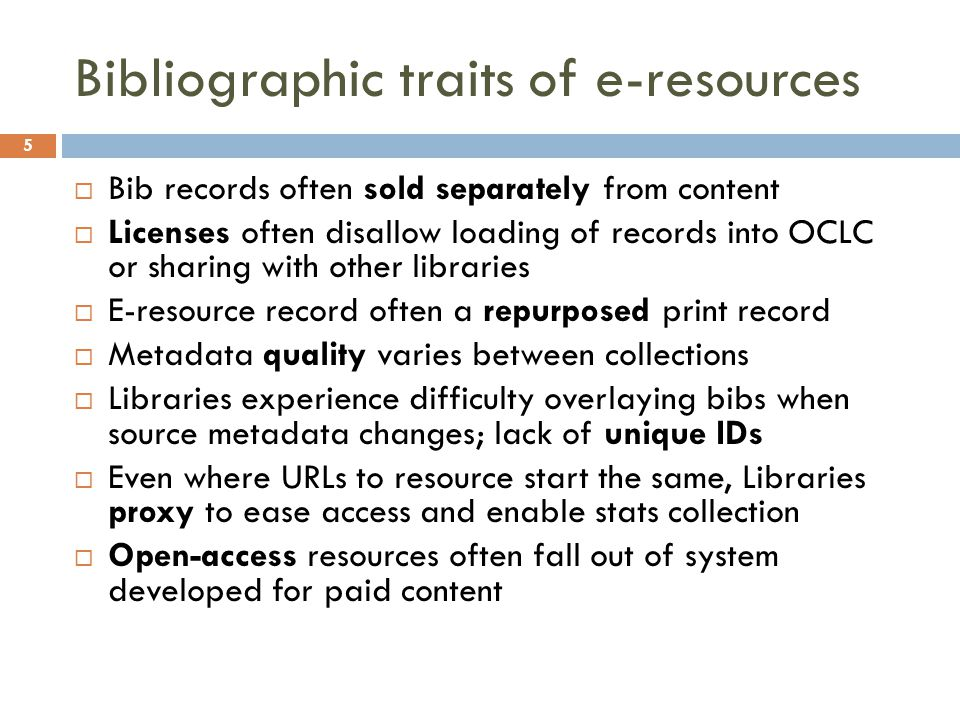 Bibliographic traits of e-resources  Bib records often sold separately from content  Licenses often disallow loading of records into OCLC or sharing with other libraries  E-resource record often a repurposed print record  Metadata quality varies between collections  Libraries experience difficulty overlaying bibs when source metadata changes; lack of unique IDs  Even where URLs to resource start the same, Libraries proxy to ease access and enable stats collection  Open-access resources often fall out of system developed for paid content 5