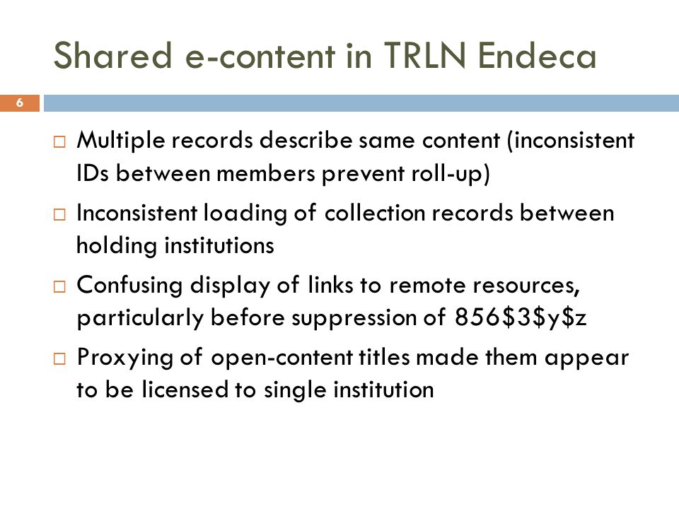 Shared e-content in TRLN Endeca  Multiple records describe same content (inconsistent IDs between members prevent roll-up)  Inconsistent loading of collection records between holding institutions  Confusing display of links to remote resources, particularly before suppression of 856$3$y$z  Proxying of open-content titles made them appear to be licensed to single institution 6