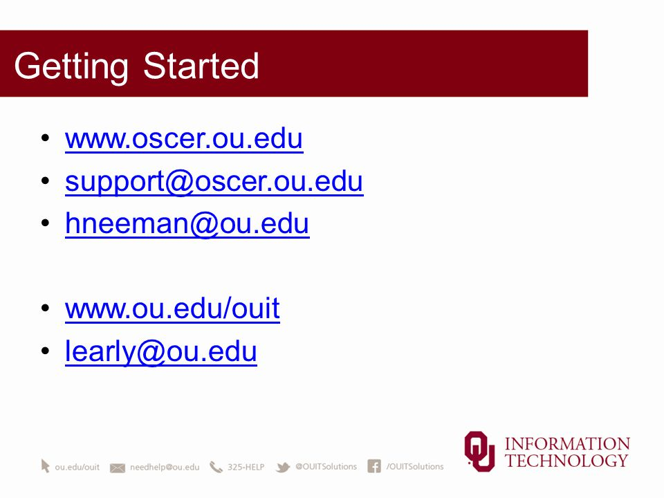 Getting Started www.oscer.ou.edu support@oscer.ou.edu hneeman@ou.edu www.ou.edu/ouit learly@ou.edu