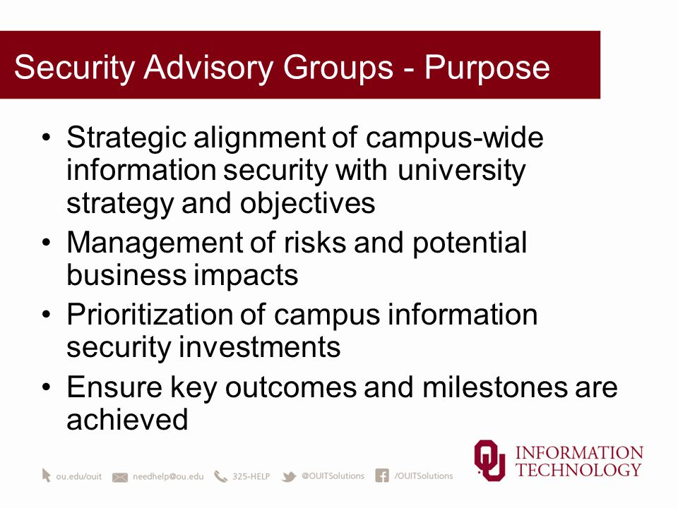 Security Advisory Groups - Purpose Strategic alignment of campus-wide information security with university strategy and objectives Management of risks and potential business impacts Prioritization of campus information security investments Ensure key outcomes and milestones are achieved