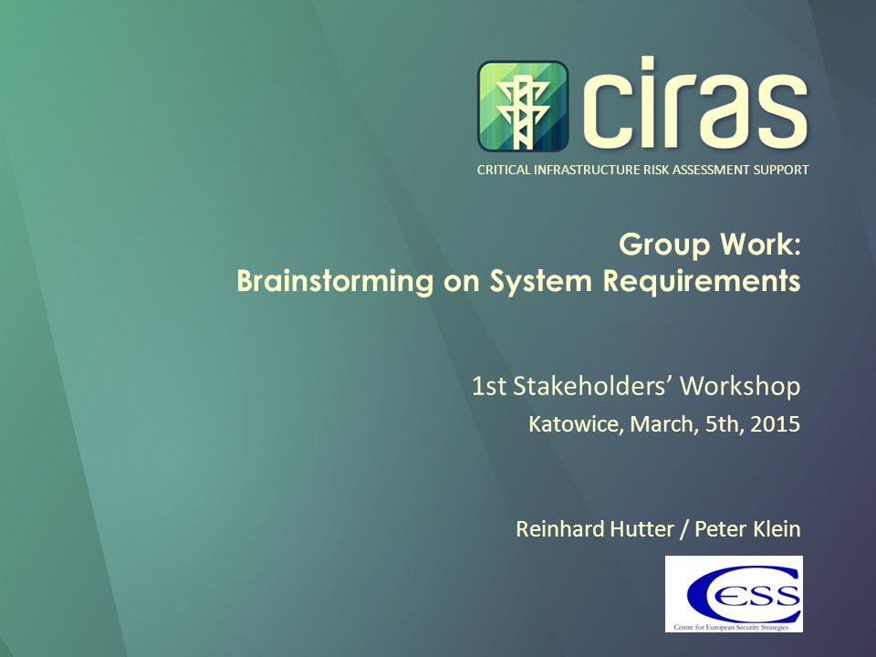 CRITICAL INFRASTRUCTURE RISK ASSESSMENT SUPPORT Group Work: Brainstorming on System Requirements 1st Stakeholders' Workshop Katowice, March, 5th, 2015 Reinhard Hutter / Peter Klein