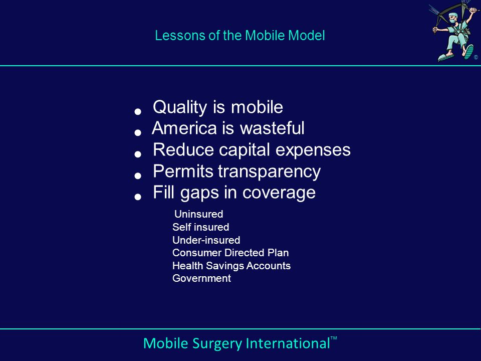© Mobile Surgery International ™ Lessons of the Mobile Model Quality is mobile America is wasteful Reduce capital expenses Permits transparency Fill gaps in coverage Uninsured Self insured Under-insured Consumer Directed Plan Health Savings Accounts Government