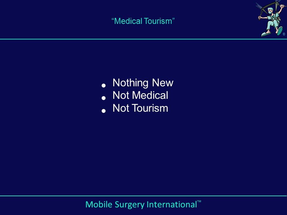 © Mobile Surgery International ™ Medical Tourism Nothing New Not Medical Not Tourism
