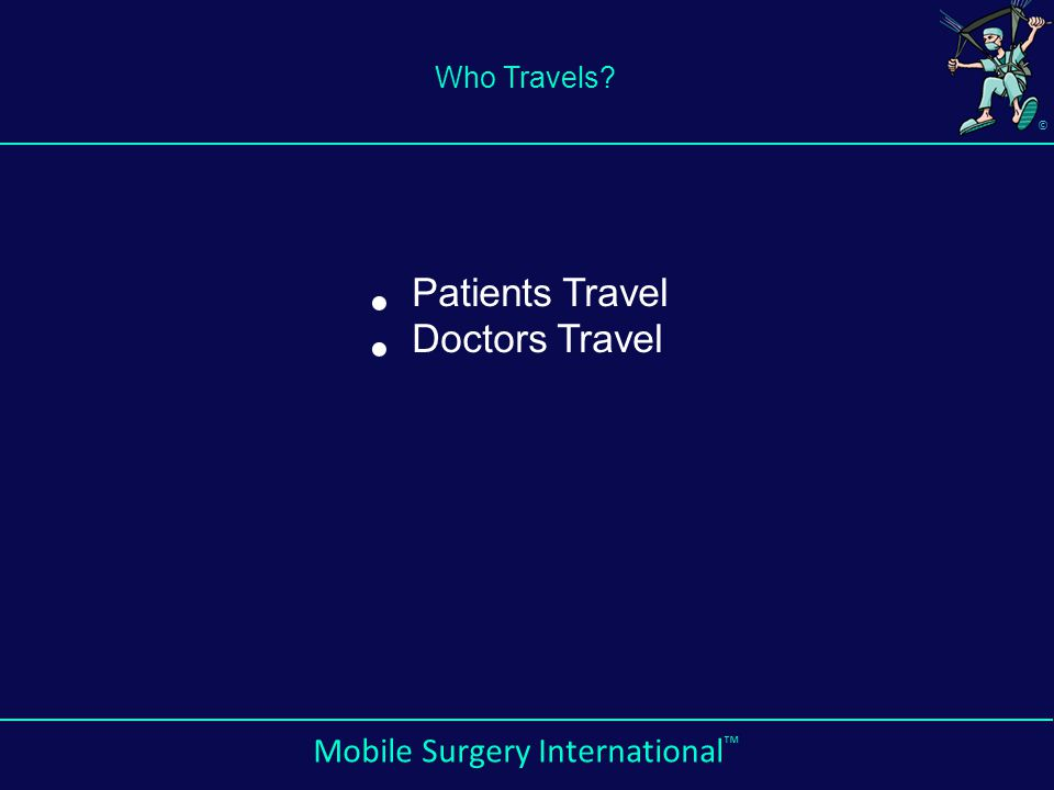 © Mobile Surgery International ™ Who Travels? Patients Travel Doctors Travel