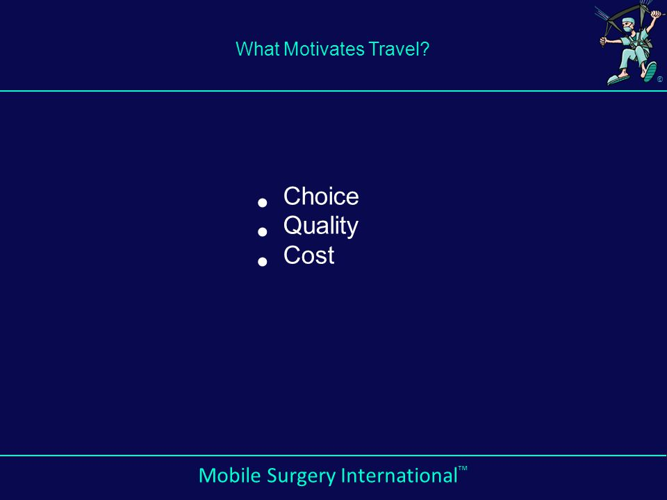 © Mobile Surgery International ™ What Motivates Travel? Choice Quality Cost