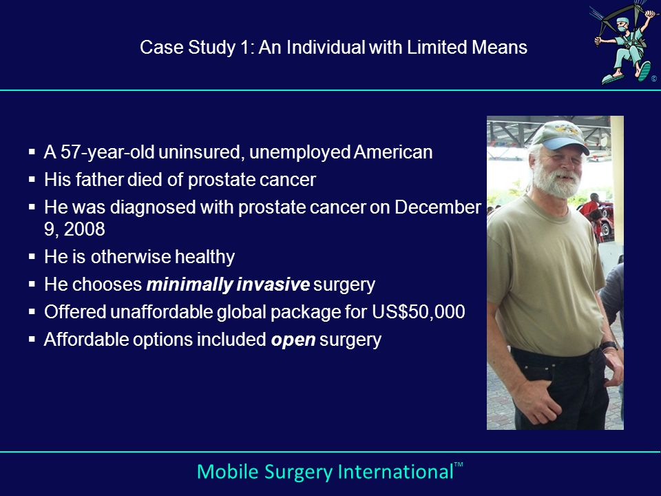 © Mobile Surgery International ™  A 57-year-old uninsured, unemployed American  His father died of prostate cancer  He was diagnosed with prostate cancer on December 9, 2008  He is otherwise healthy  He chooses minimally invasive surgery  Offered unaffordable global package for US$50,000  Affordable options included open surgery Case Study 1: An Individual with Limited Means